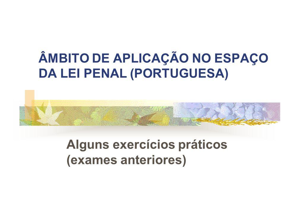 ÂMBITO DE APLICAÇÃO NO ESPAÇO DA LEI PENAL (PORTUGUESA) Alguns exercícios práticos (exames anteriores)