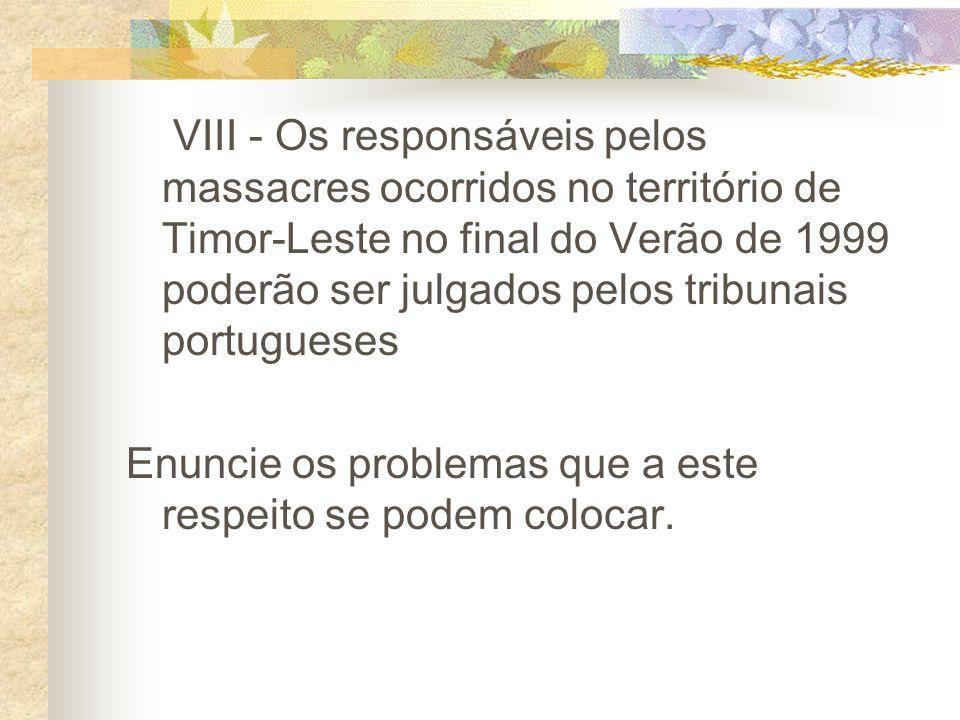 VIII - Os responsáveis pelos massacres ocorridos no território de Timor-Leste no final do Verão de 1999 poderão ser julgados pelos tribunais portugueses Enuncie os problemas que a este respeito se podem colocar.