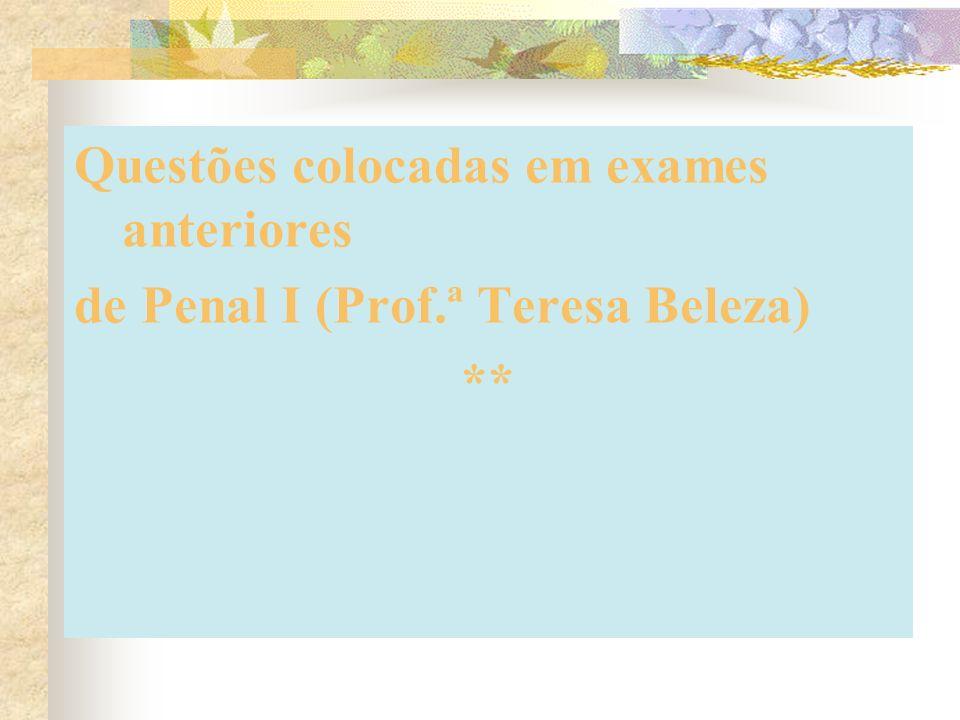 Questões colocadas em exames anteriores de Penal I (Prof.ª Teresa Beleza) **