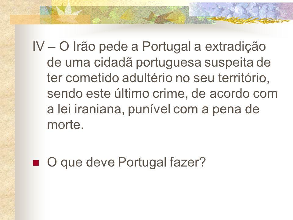 IV – O Irão pede a Portugal a extradição de uma cidadã portuguesa suspeita de ter cometido adultério no seu território, sendo este último crime, de acordo com a lei iraniana, punível com a pena de morte.