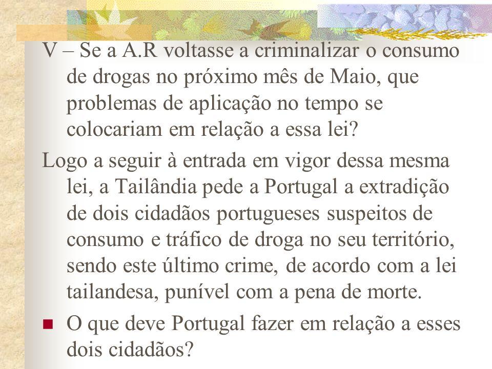 V – Se a A.R voltasse a criminalizar o consumo de drogas no próximo mês de Maio, que problemas de aplicação no tempo se colocariam em relação a essa lei.