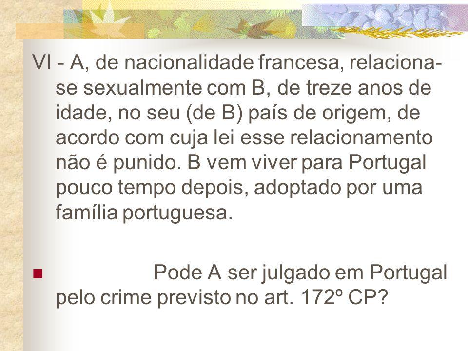 VI - A, de nacionalidade francesa, relaciona- se sexualmente com B, de treze anos de idade, no seu (de B) país de origem, de acordo com cuja lei esse relacionamento não é punido.
