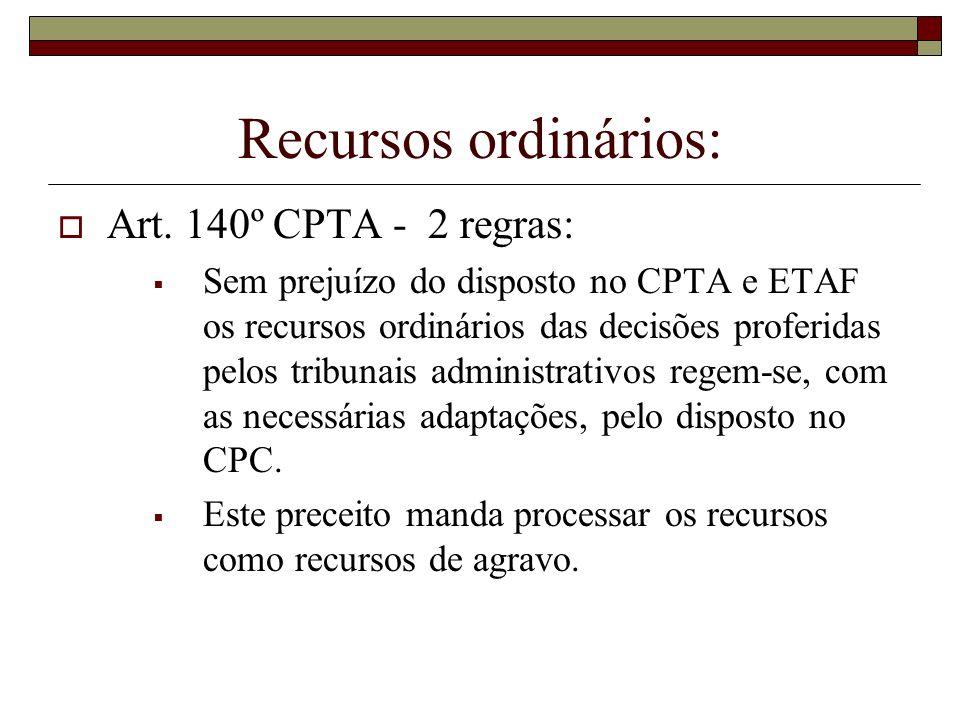 Recursos ordinários: Art. 140º CPTA - 2 regras: Sem prejuízo do disposto no CPTA e ETAF os recursos ordinários das decisões proferidas pelos tribunais