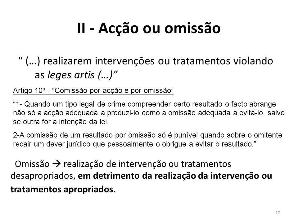 10 (…) realizarem intervenções ou tratamentos violando as leges artis (…) II - Acção ou omissão Omissão realização de intervenção ou tratamentos desap