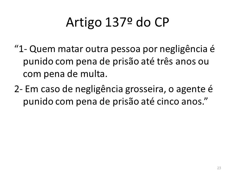 23 Artigo 137º do CP 1- Quem matar outra pessoa por negligência é punido com pena de prisão até três anos ou com pena de multa. 2- Em caso de negligên
