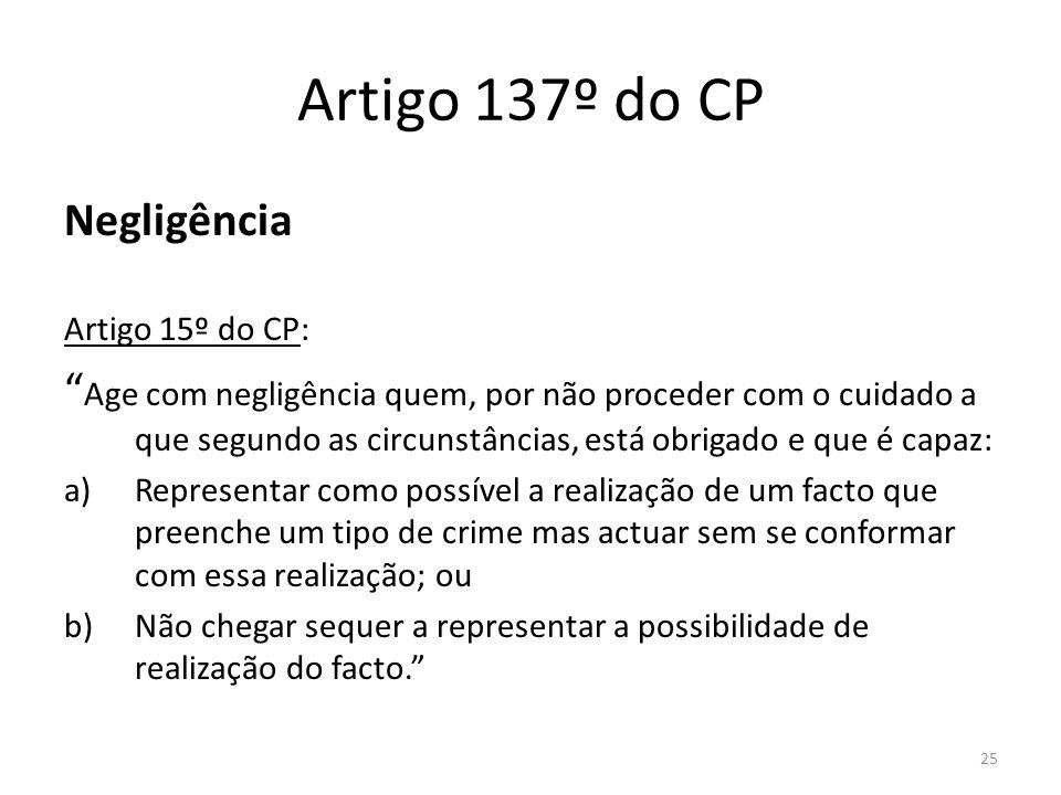 25 Artigo 137º do CP Negligência Artigo 15º do CP: Age com negligência quem, por não proceder com o cuidado a que segundo as circunstâncias, está obri