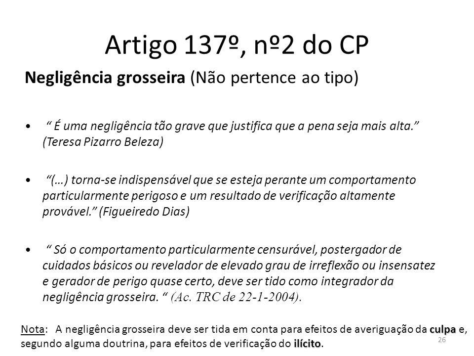 26 Artigo 137º, nº2 do CP Negligência grosseira (Não pertence ao tipo) É uma negligência tão grave que justifica que a pena seja mais alta. (Teresa Pi