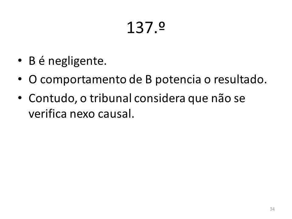 34 137.º B é negligente. O comportamento de B potencia o resultado. Contudo, o tribunal considera que não se verifica nexo causal.