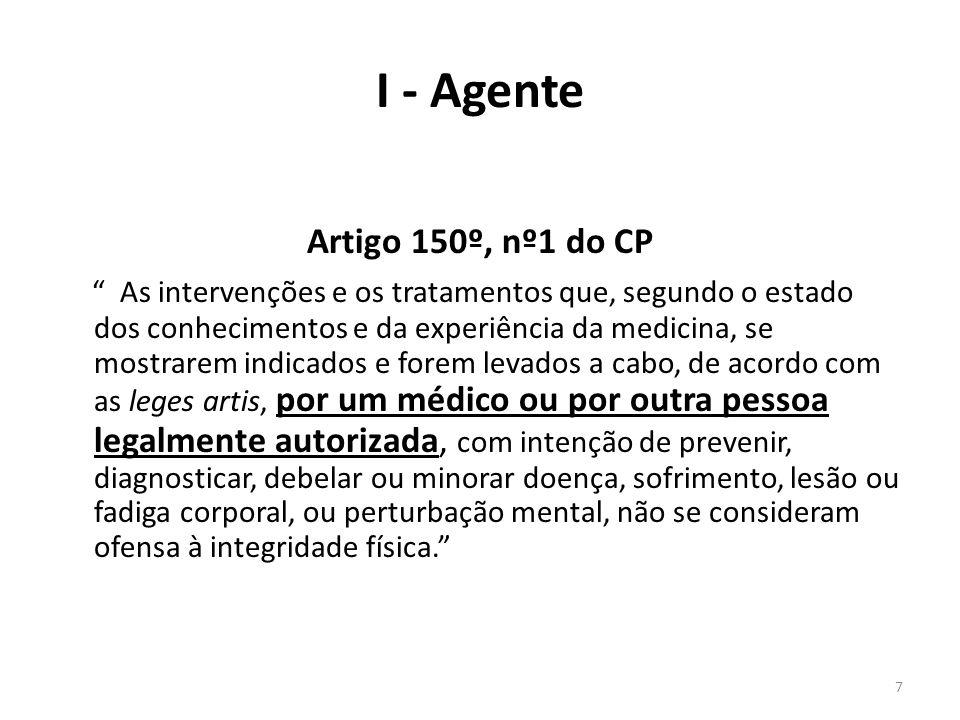 7 I - Agente Artigo 150º, nº1 do CP As intervenções e os tratamentos que, segundo o estado dos conhecimentos e da experiência da medicina, se mostrare