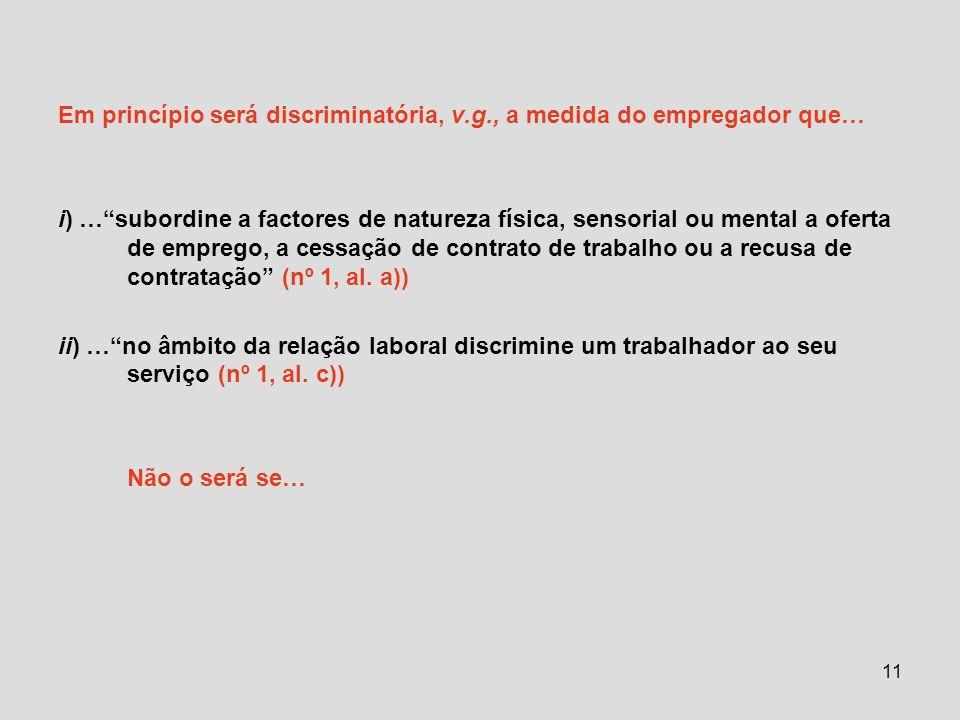 11 Em princípio será discriminatória, v.g., a medida do empregador que… i) …subordine a factores de natureza física, sensorial ou mental a oferta de e