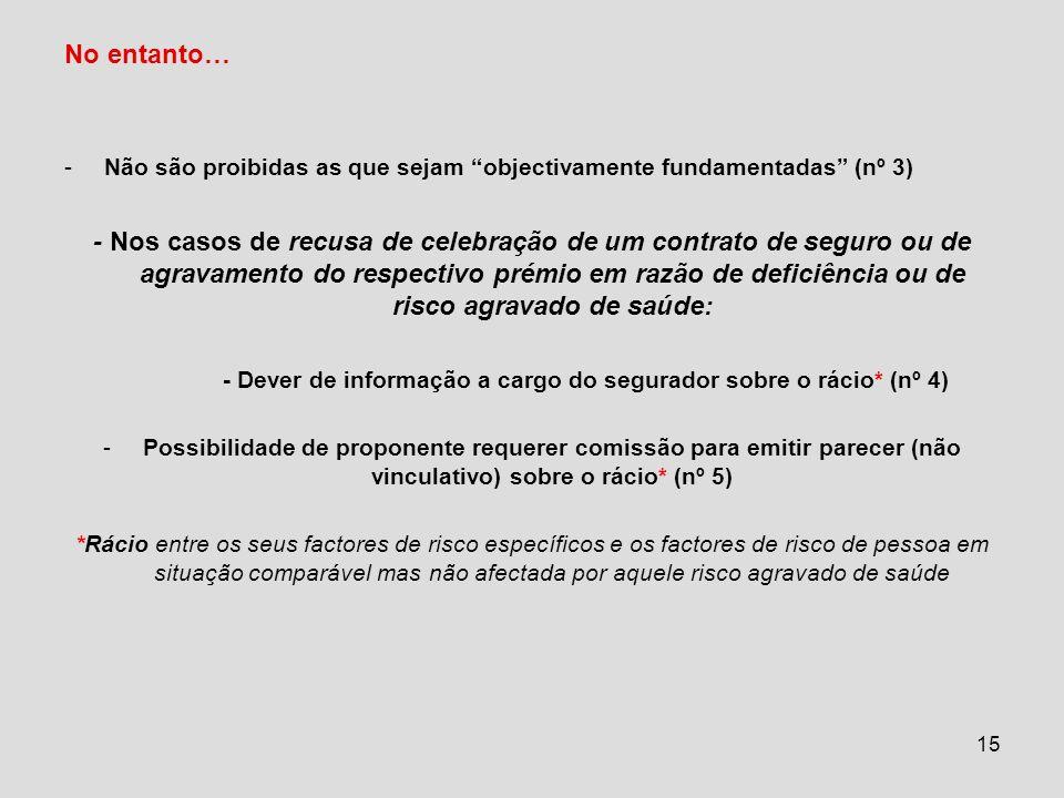 15 No entanto… -Não são proibidas as que sejam objectivamente fundamentadas (nº 3) - Nos casos de recusa de celebração de um contrato de seguro ou de