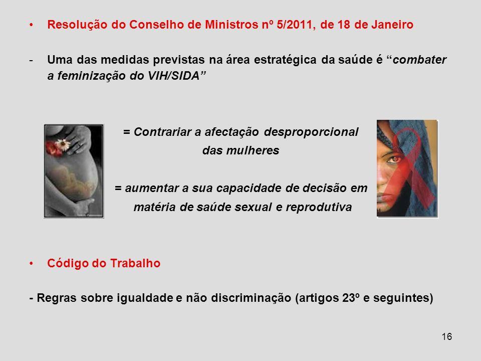 16 Resolução do Conselho de Ministros nº 5/2011, de 18 de Janeiro -Uma das medidas previstas na área estratégica da saúde é combater a feminização do VIH/SIDA = Contrariar a afectação desproporcional das mulheres = aumentar a sua capacidade de decisão em matéria de saúde sexual e reprodutiva Código do Trabalho - Regras sobre igualdade e não discriminação (artigos 23º e seguintes)