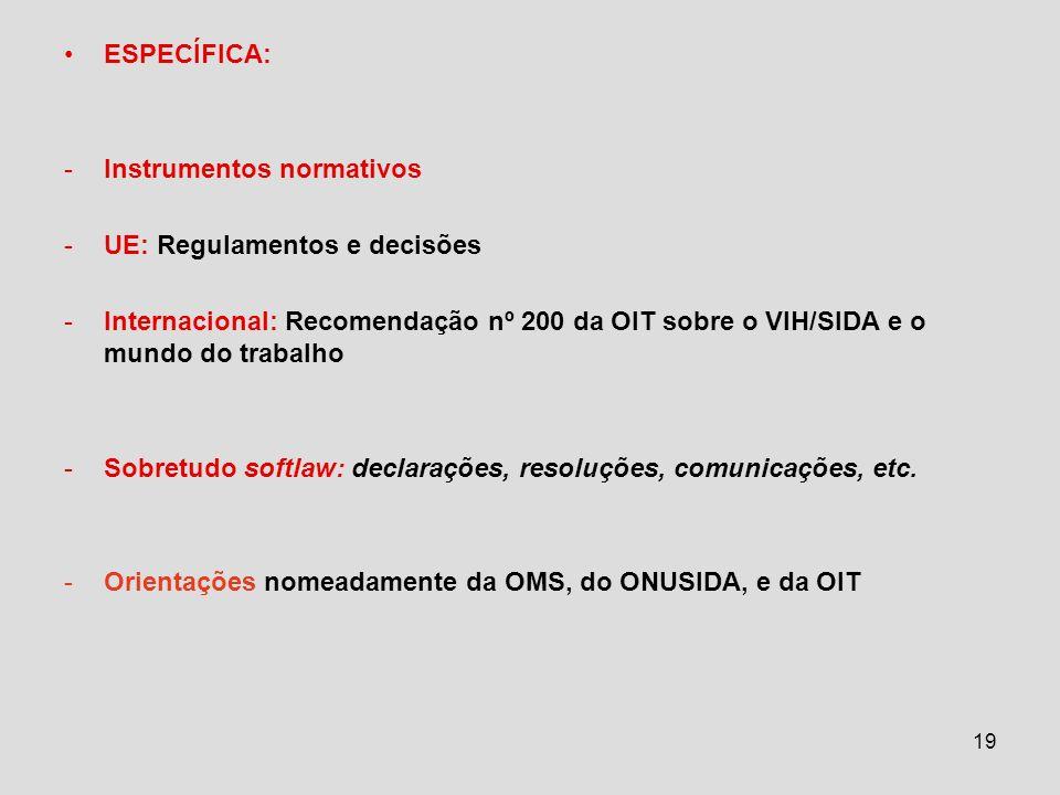 19 ESPECÍFICA: -Instrumentos normativos -UE: Regulamentos e decisões -Internacional: Recomendação nº 200 da OIT sobre o VIH/SIDA e o mundo do trabalho -Sobretudo softlaw: declarações, resoluções, comunicações, etc.