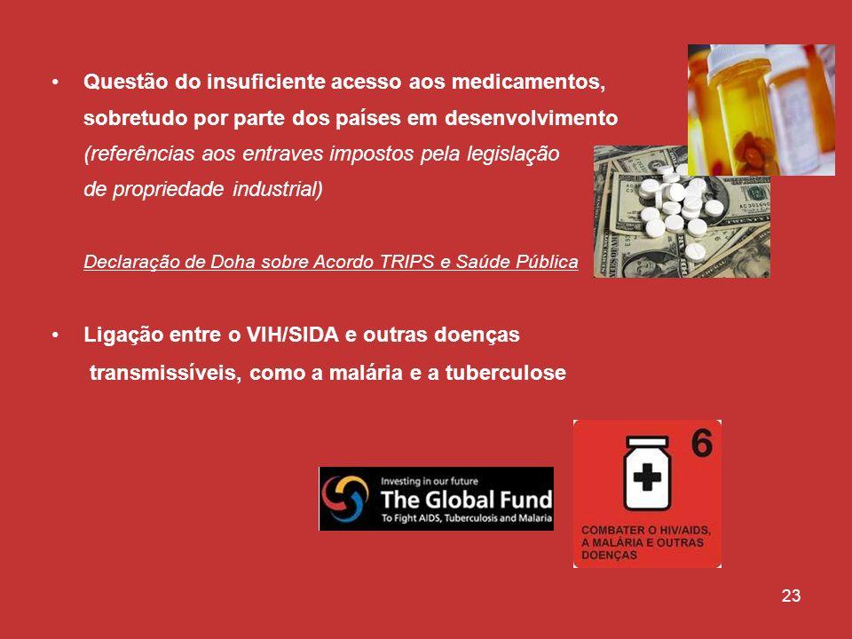 23 Questão do insuficiente acesso aos medicamentos, sobretudo por parte dos países em desenvolvimento (referências aos entraves impostos pela legislação de propriedade industrial) Declaração de Doha sobre Acordo TRIPS e Saúde Pública Ligação entre o VIH/SIDA e outras doenças transmissíveis, como a malária e a tuberculose
