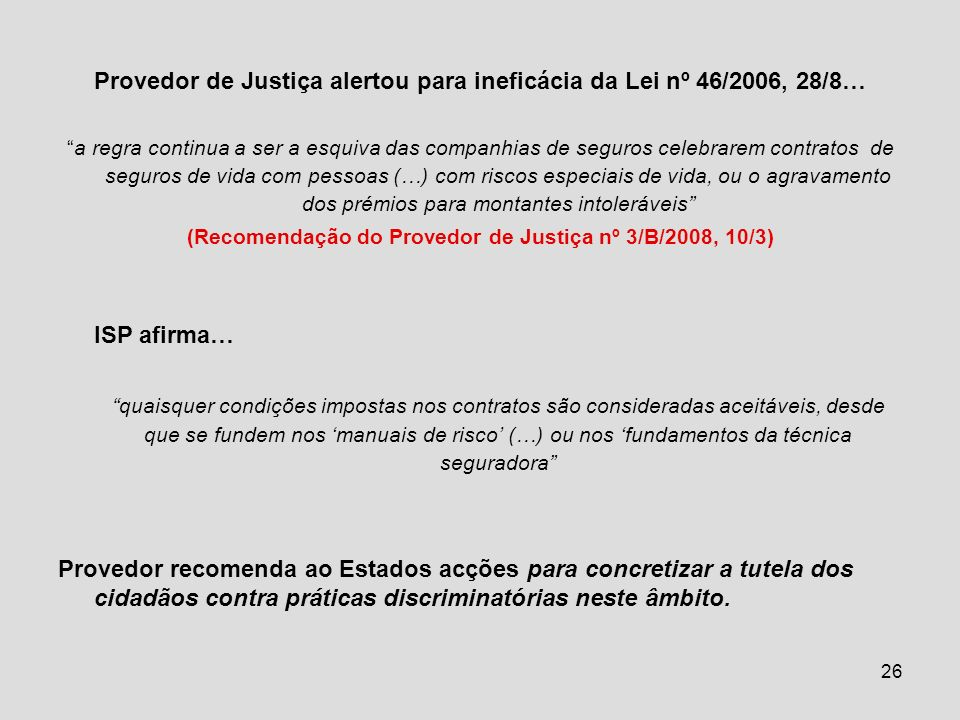 26 Provedor de Justiça alertou para ineficácia da Lei nº 46/2006, 28/8… a regra continua a ser a esquiva das companhias de seguros celebrarem contratos de seguros de vida com pessoas (…) com riscos especiais de vida, ou o agravamento dos prémios para montantes intoleráveis (Recomendação do Provedor de Justiça nº 3/B/2008, 10/3) ISP afirma… quaisquer condições impostas nos contratos são consideradas aceitáveis, desde que se fundem nos manuais de risco (…) ou nos fundamentos da técnica seguradora Provedor recomenda ao Estados acções para concretizar a tutela dos cidadãos contra práticas discriminatórias neste âmbito.