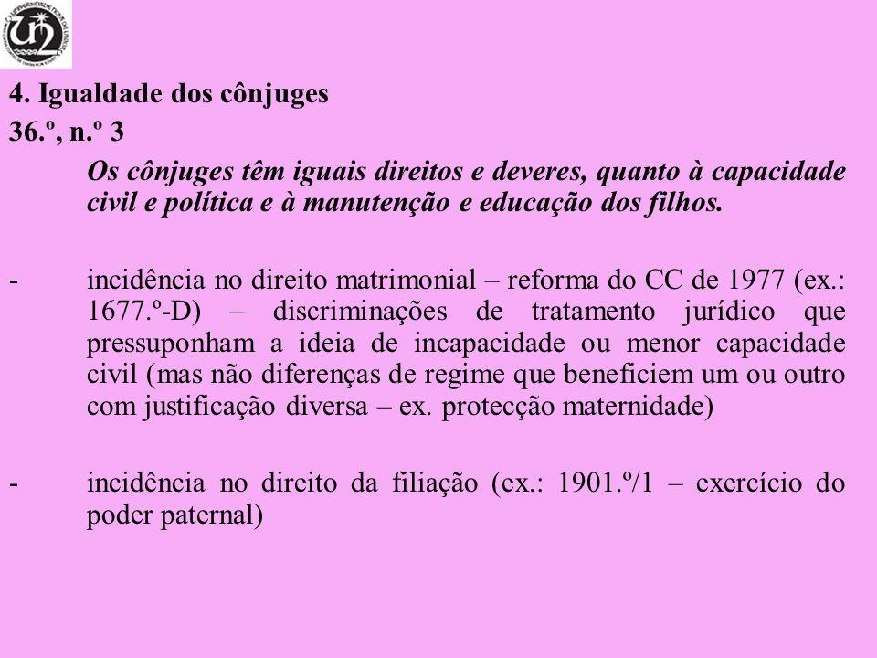 4. Igualdade dos cônjuges 36.º, n.º 3 Os cônjuges têm iguais direitos e deveres, quanto à capacidade civil e política e à manutenção e educação dos fi
