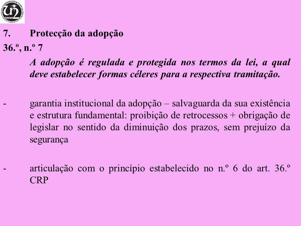 7.Protecção da adopção 36.º, n.º 7 A adopção é regulada e protegida nos termos da lei, a qual deve estabelecer formas céleres para a respectiva tramit