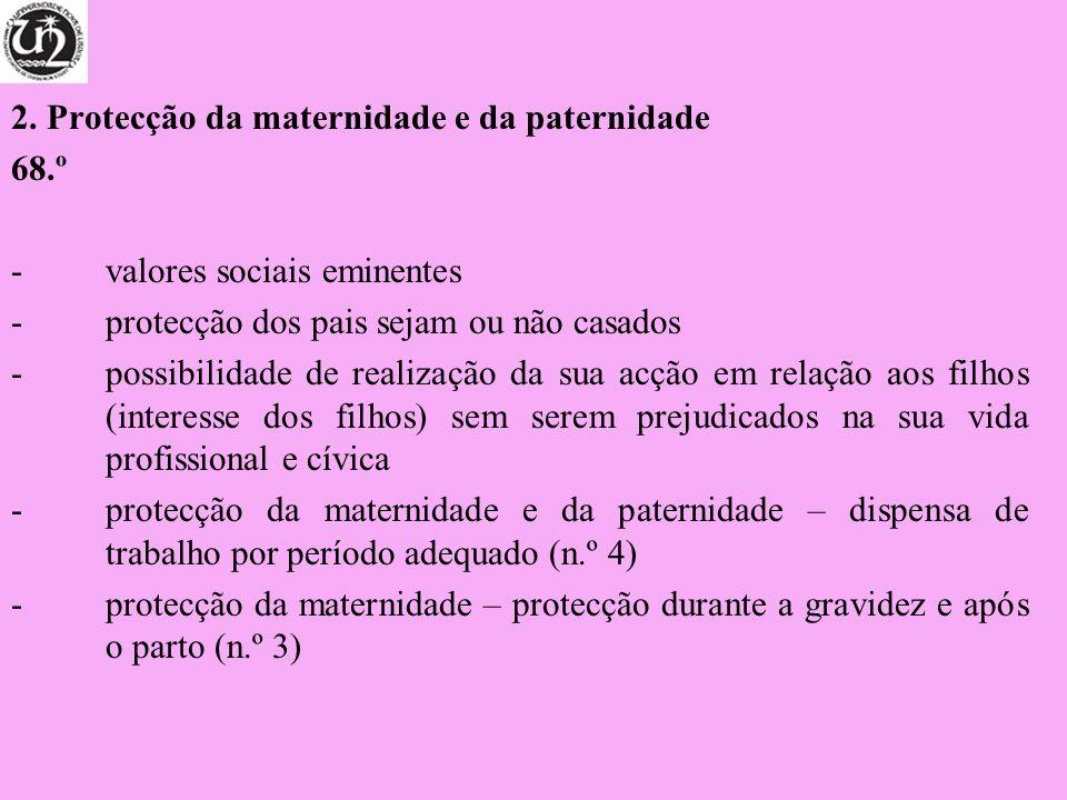 2. Protecção da maternidade e da paternidade 68.º -valores sociais eminentes -protecção dos pais sejam ou não casados -possibilidade de realização da