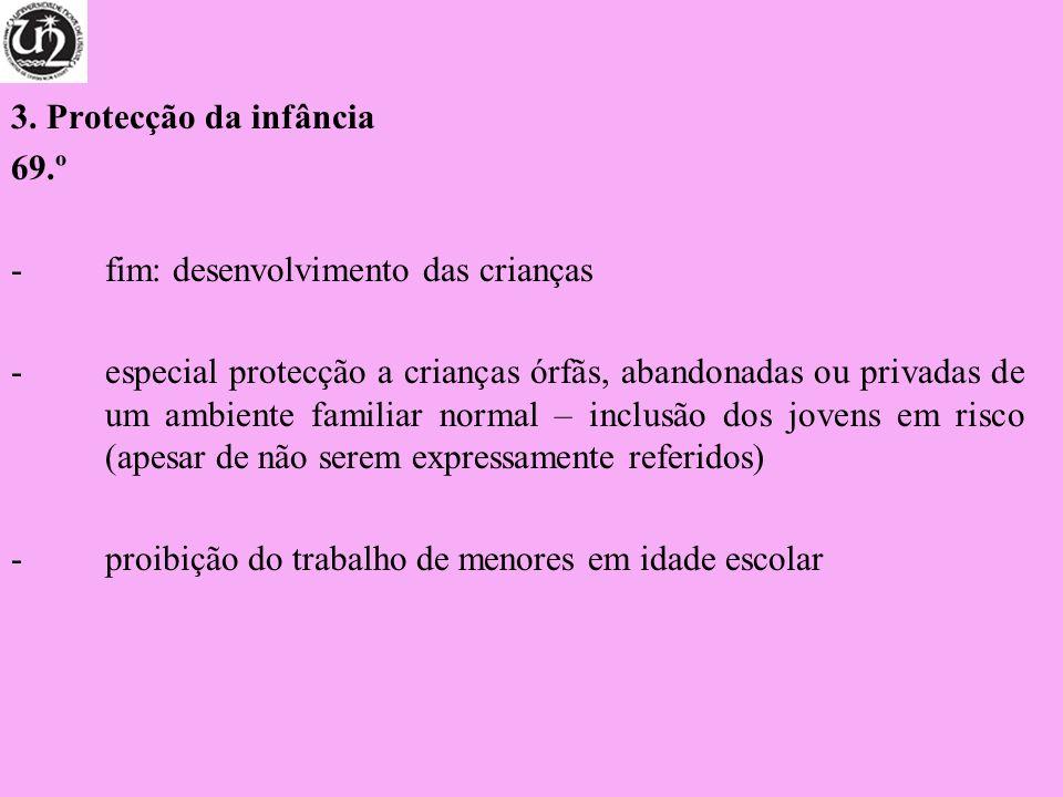 3. Protecção da infância 69.º -fim: desenvolvimento das crianças -especial protecção a crianças órfãs, abandonadas ou privadas de um ambiente familiar