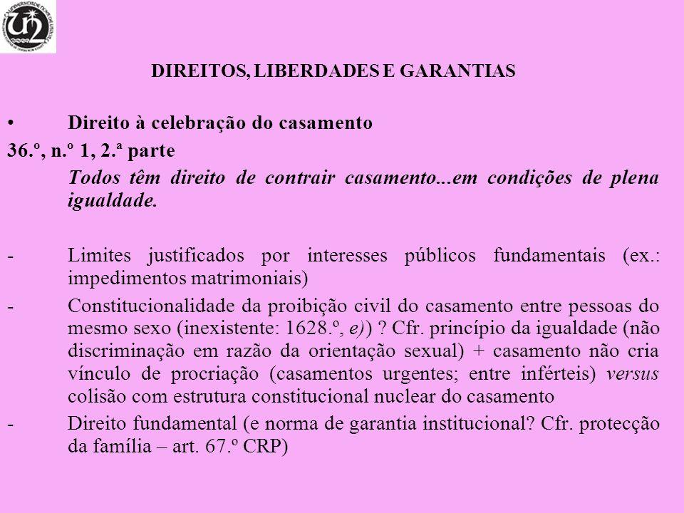 DIREITOS, LIBERDADES E GARANTIAS Direito à celebração do casamento 36.º, n.º 1, 2.ª parte Todos têm direito de contrair casamento...em condições de pl