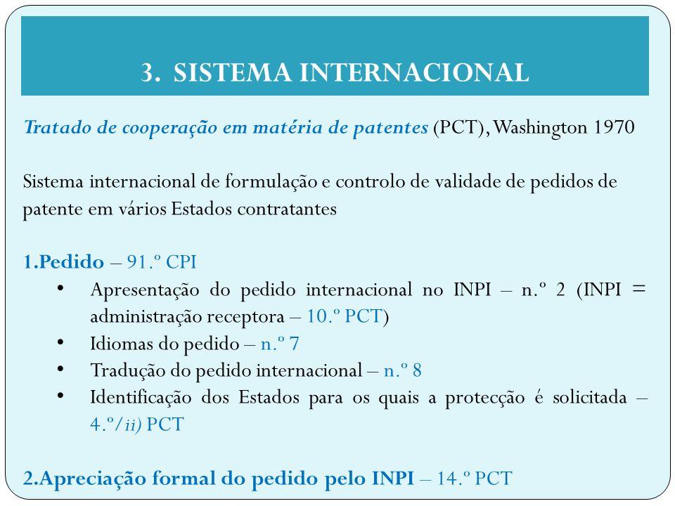 Tratado de cooperação em matéria de patentes (PCT), Washington 1970 Sistema internacional de formulação e controlo de validade de pedidos de patente em vários Estados contratantes 1.Pedido – 91.º CPI Apresentação do pedido internacional no INPI – n.º 2 (INPI = administração receptora – 10.º PCT) Idiomas do pedido – n.º 7 Tradução do pedido internacional – n.º 8 Identificação dos Estados para os quais a protecção é solicitada – 4.º/ii) PCT 2.Apreciação formal do pedido pelo INPI – 14.º PCT 3.