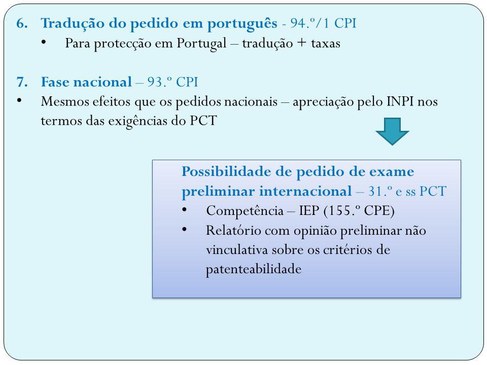 6.Tradução do pedido em português - 94.º/1 CPI Para protecção em Portugal – tradução + taxas 7.Fase nacional – 93.º CPI Mesmos efeitos que os pedidos nacionais – apreciação pelo INPI nos termos das exigências do PCT Possibilidade de pedido de exame preliminar internacional – 31.º e ss PCT Competência – IEP (155.º CPE) Relatório com opinião preliminar não vinculativa sobre os critérios de patenteabilidade Possibilidade de pedido de exame preliminar internacional – 31.º e ss PCT Competência – IEP (155.º CPE) Relatório com opinião preliminar não vinculativa sobre os critérios de patenteabilidade