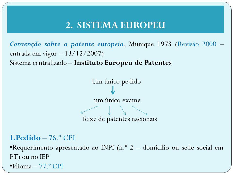 Convenção sobre a patente europeia, Munique 1973 (Revisão 2000 – entrada em vigor – 13/12/2007) Sistema centralizado – Instituto Europeu de Patentes Um único pedido um único exame feixe de patentes nacionais 1.Pedido – 76.º CPI Requerimento apresentado ao INPI (n.º 2 – domicílio ou sede social em PT) ou no IEP Idioma – 77.º CPI 2.