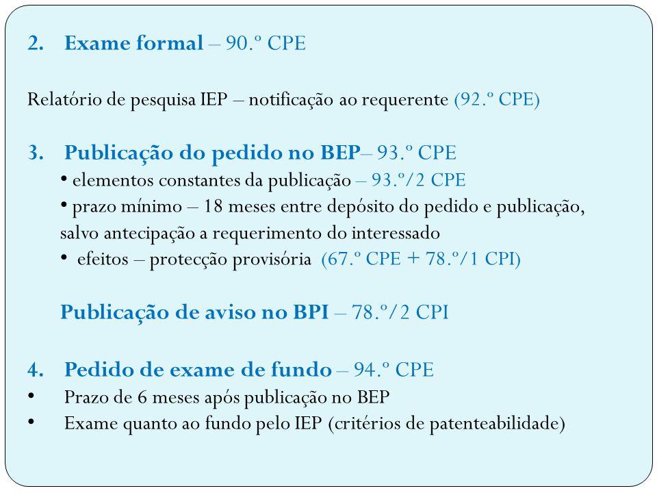 2.Exame formal – 90.º CPE Relatório de pesquisa IEP – notificação ao requerente (92.º CPE) 3.Publicação do pedido no BEP– 93.º CPE elementos constantes da publicação – 93.º/2 CPE prazo mínimo – 18 meses entre depósito do pedido e publicação, salvo antecipação a requerimento do interessado efeitos – protecção provisória (67.º CPE + 78.º/1 CPI) Publicação de aviso no BPI – 78.º/2 CPI 4.Pedido de exame de fundo – 94.º CPE Prazo de 6 meses após publicação no BEP Exame quanto ao fundo pelo IEP (critérios de patenteabilidade)