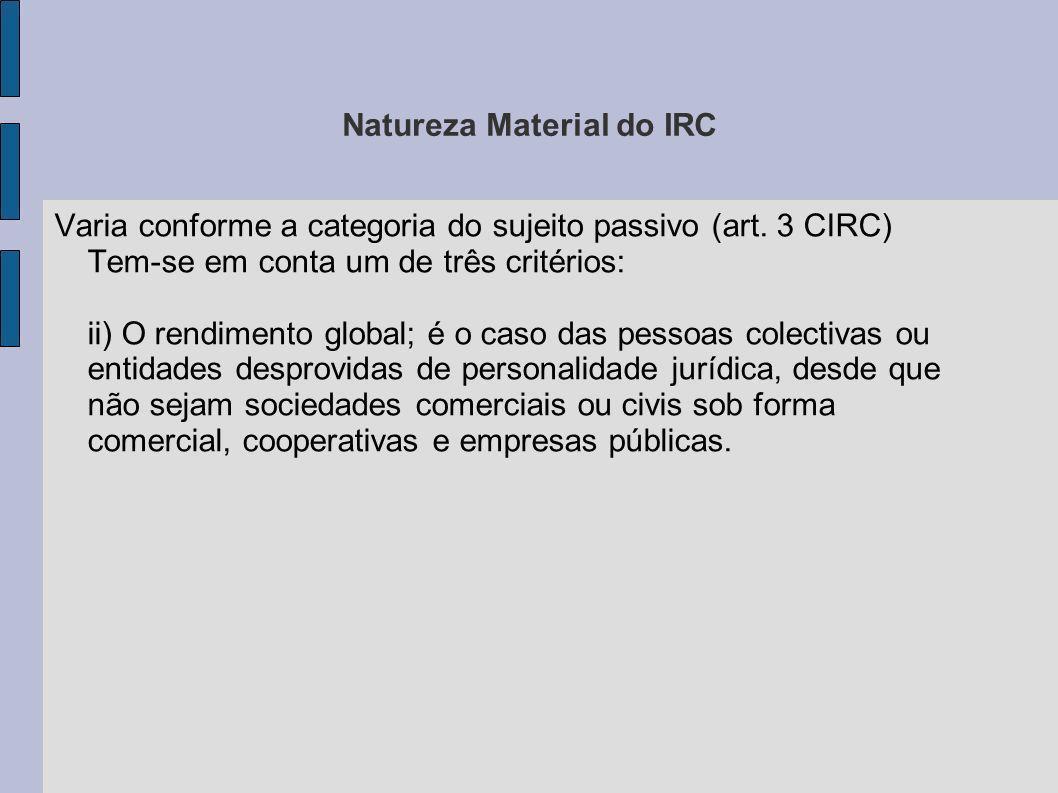 Natureza Material do IRC Varia conforme a categoria do sujeito passivo (art. 3 CIRC) Tem-se em conta um de três critérios: ii) O rendimento global; é