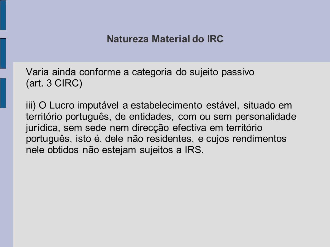 Natureza Material do IRC Varia ainda conforme a categoria do sujeito passivo (art. 3 CIRC) iii) O Lucro imputável a estabelecimento estável, situado e