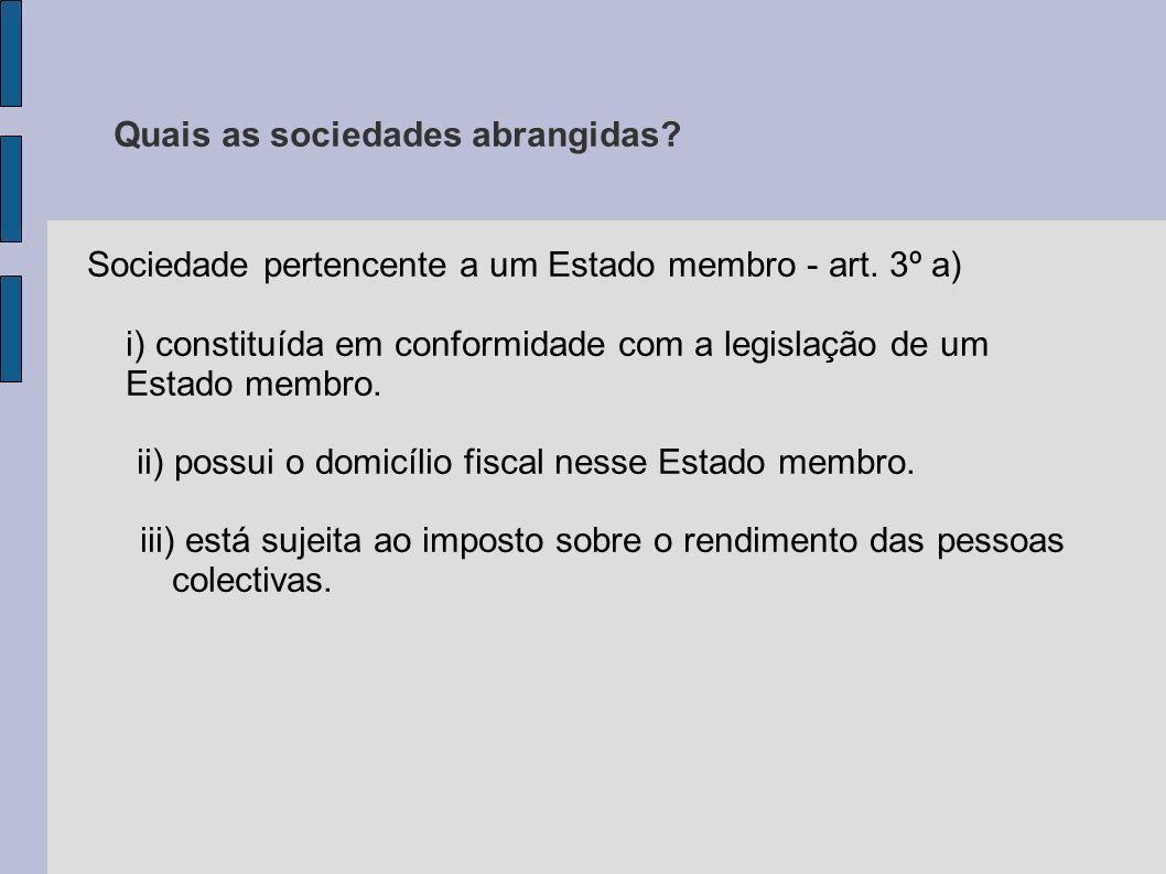Quais as sociedades abrangidas? Sociedade pertencente a um Estado membro - art. 3º a) i) constituída em conformidade com a legislação de um Estado mem