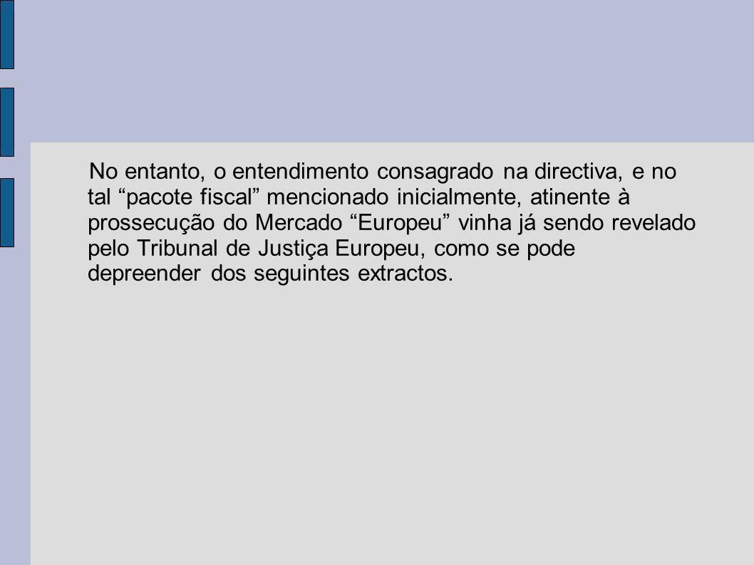 No entanto, o entendimento consagrado na directiva, e no tal pacote fiscal mencionado inicialmente, atinente à prossecução do Mercado Europeu vinha já