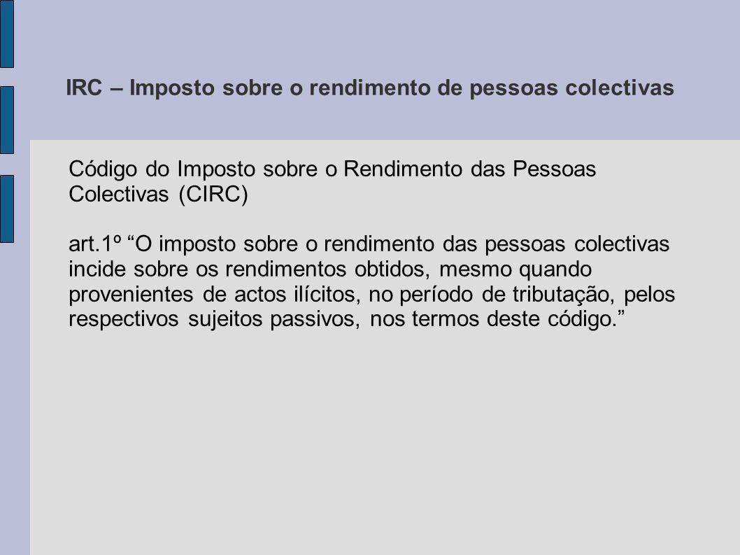 IRC – Imposto sobre o rendimento de pessoas colectivas Código do Imposto sobre o Rendimento das Pessoas Colectivas (CIRC) art.1º O imposto sobre o ren