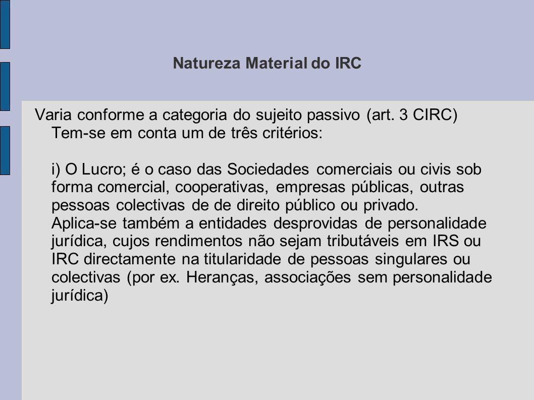 Natureza Material do IRC Varia conforme a categoria do sujeito passivo (art. 3 CIRC) Tem-se em conta um de três critérios: i) O Lucro; é o caso das So