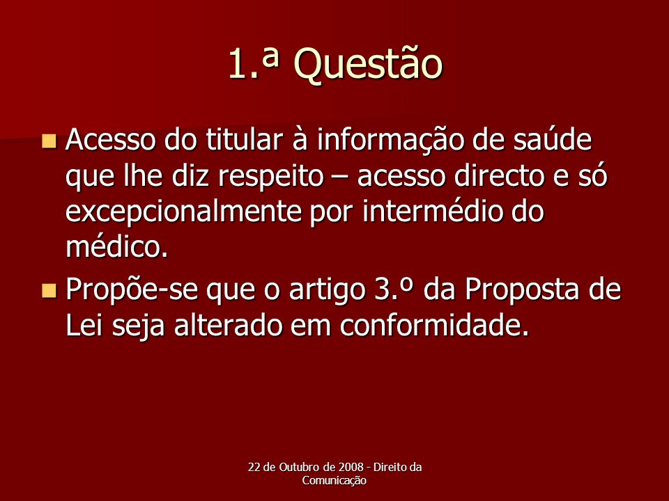 22 de Outubro de 2008 - Direito da Comunicação 1.ª Questão Acesso do titular à informação de saúde que lhe diz respeito – acesso directo e só excepcio
