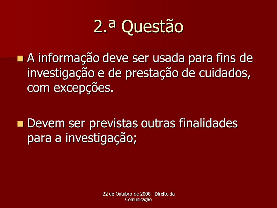 22 de Outubro de 2008 - Direito da Comunicação 2.ª Questão A informação deve ser usada para fins de investigação e de prestação de cuidados, com excep
