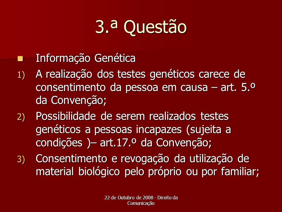 22 de Outubro de 2008 - Direito da Comunicação 3.ª Questão Informação Genética Informação Genética 1) A realização dos testes genéticos carece de cons