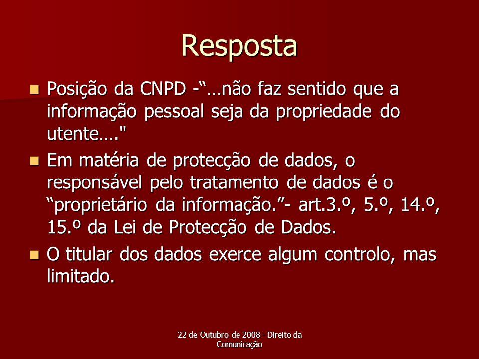 22 de Outubro de 2008 - Direito da Comunicação Resposta Posição da CNPD -…não faz sentido que a informação pessoal seja da propriedade do utente….