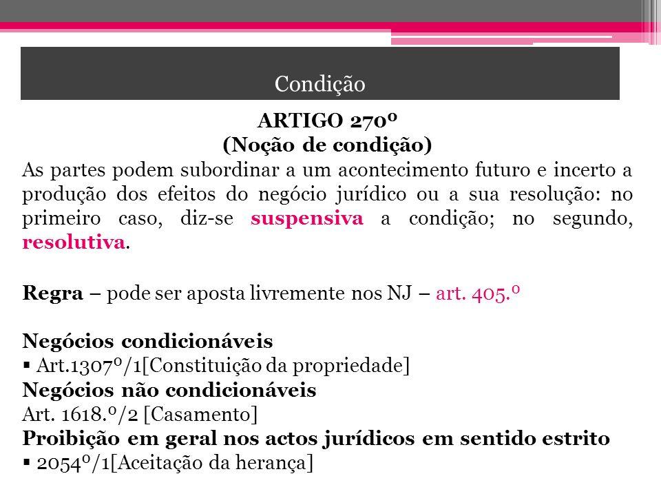 CONDIÇÃO ARTIGO 270º (Noção de condição) As partes podem subordinar a um acontecimento futuro e incerto a produção dos efeitos do negócio jurídico ou