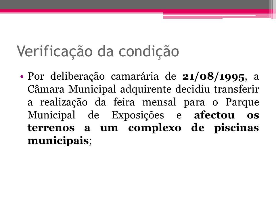 Verificação da condição Por deliberação camarária de 21/08/1995, a Câmara Municipal adquirente decidiu transferir a realização da feira mensal para o