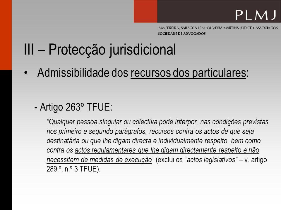 III – Protecção jurisdicional Admissibilidade dos recursos dos particulares: - Artigo 263º TFUE: Qualquer pessoa singular ou colectiva pode interpor,