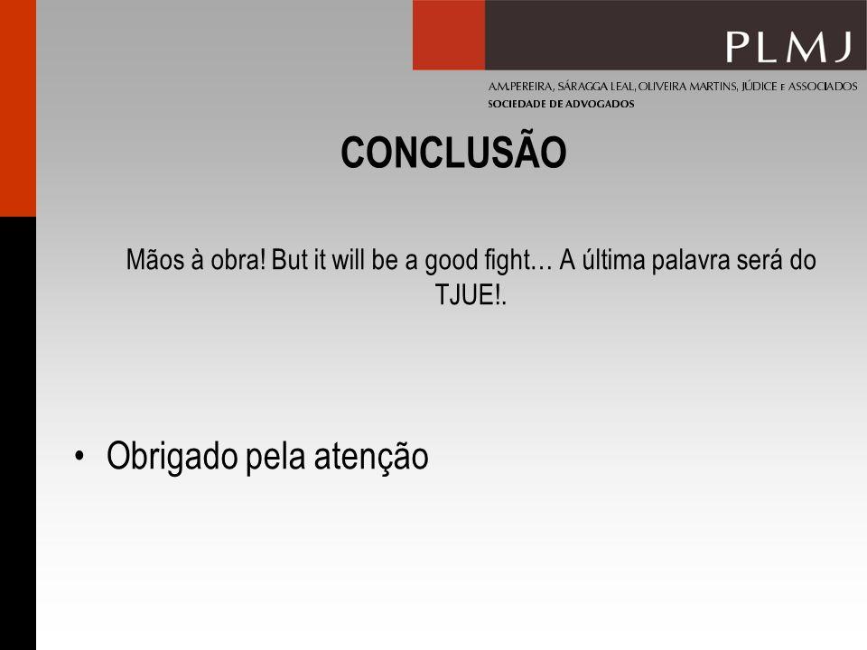 CONCLUSÃO Mãos à obra! But it will be a good fight… A última palavra será do TJUE!. Obrigado pela atenção