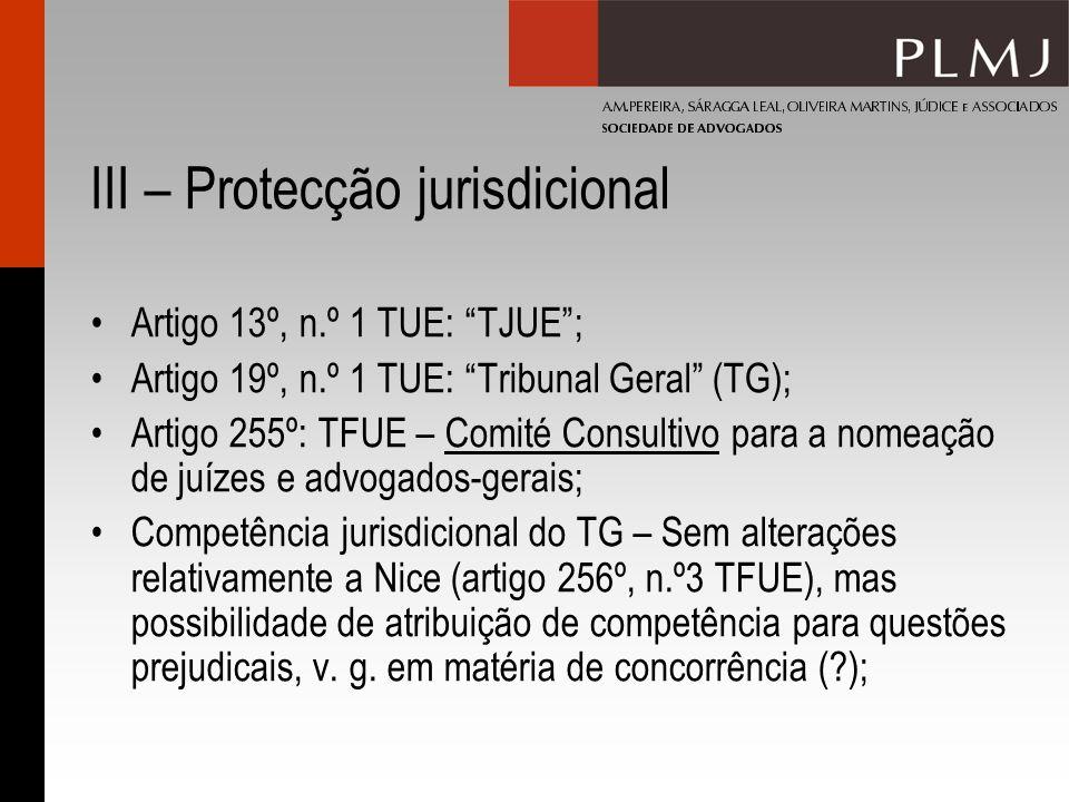 III – Protecção jurisdicional Tribunais especializados (artigo 257º TFUE): Em vez de câmaras jurisdicionais Criação sujeita ao processo legislativo ordinário (artigos 289º e 294º TFUE) – fim da unanimidade com sujeição a processo mais pesado Já criado o Tribunal da Função Pública da EU Novos tribunais especializados a criar: PI.