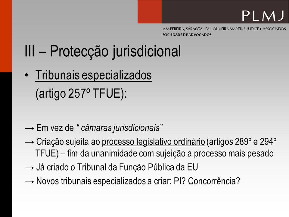 III – Protecção jurisdicional Tribunais especializados (artigo 257º TFUE): Em vez de câmaras jurisdicionais Criação sujeita ao processo legislativo or