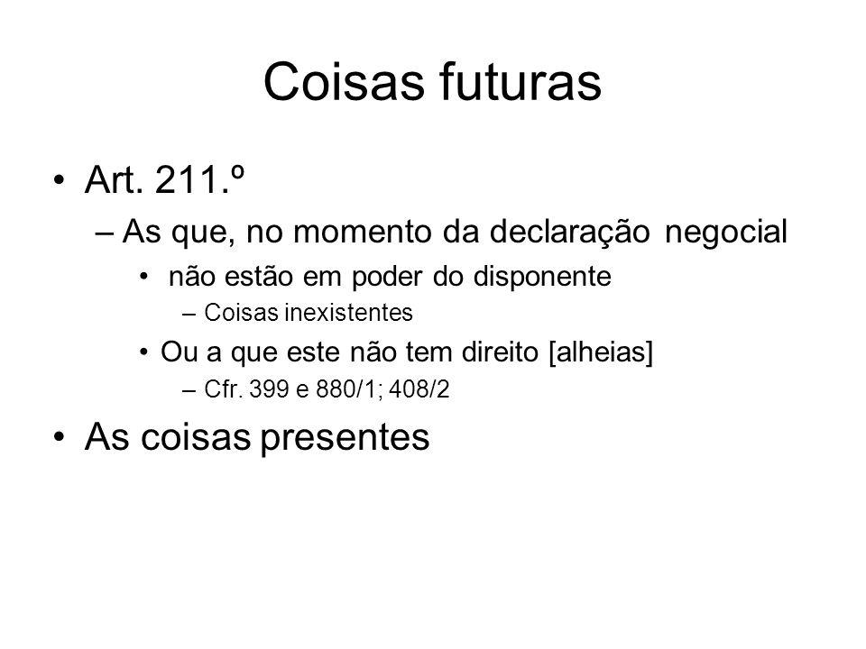 Coisas futuras Art. 211.º –As que, no momento da declaração negocial não estão em poder do disponente –Coisas inexistentes Ou a que este não tem direi