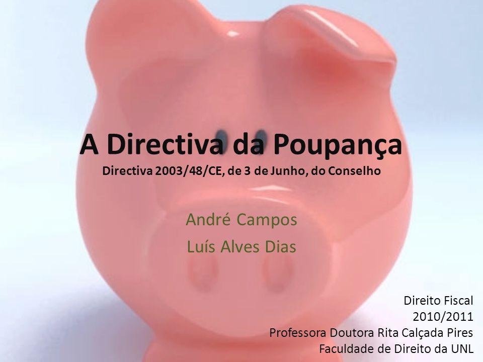 A Directiva da Poupança Directiva 2003/48/CE, de 3 de Junho, do Conselho André Campos Luís Alves Dias Direito Fiscal 2010/2011 Professora Doutora Rita