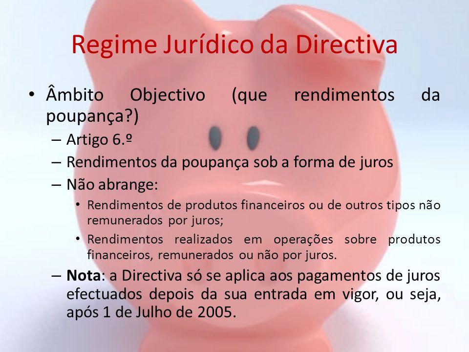 Regime Jurídico da Directiva Títulos de Dívida Negociáveis – Artigo 15.º – Não se lhes aplica a Directiva da Poupança Durante o período de transição (ou até 31 de Dezembro de 2010) Se emitidos antes de 1 de Março de 2001 (ou os prospectos iniciais tenham sido visados antes dessa data pelas Autoridades Competentes) Desde que não haja uma nova emissão desses títulos a partir de 1 de Março de 2002 – Havendo nova emissão após 1 de Março de 2002: » Por uma entidade pública ou privada actuando com prerrogativas públicas, todas as emissões do título (a nova e a inicial) passam a estar sujeitas ao regime da Directiva; » Por outra entidade que não as anteriores, apenas a nova emissão do título passa a estar abrangida pelo regime da Directiva.