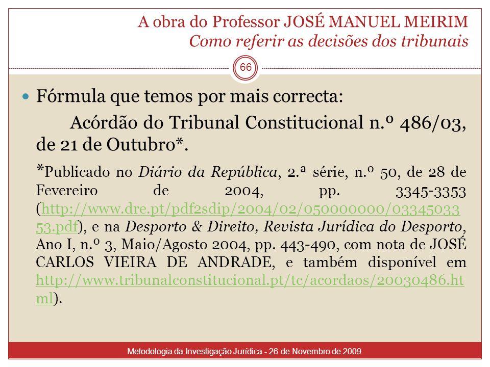 A obra do Professor JOSÉ MANUEL MEIRIM Como referir as decisões dos tribunais 66 Fórmula que temos por mais correcta: Acórdão do Tribunal Constitucion