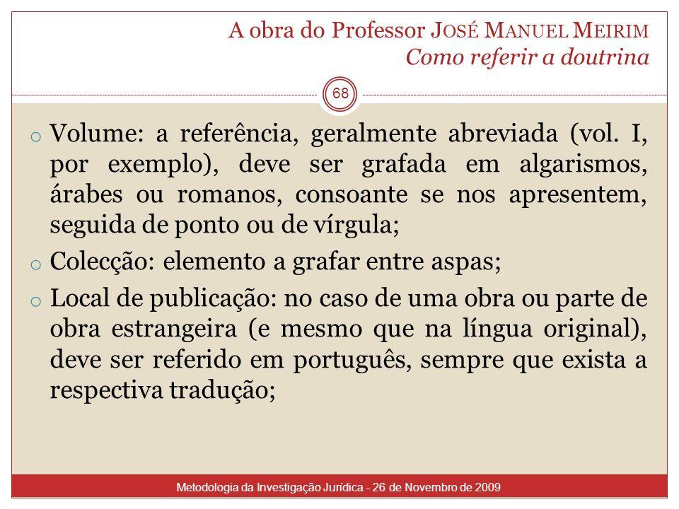 A obra do Professor J OSÉ M ANUEL M EIRIM Como referir a doutrina 68 o Volume: a referência, geralmente abreviada (vol. I, por exemplo), deve ser graf