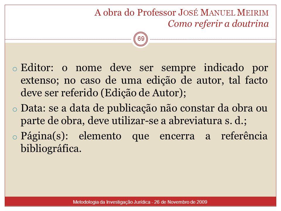 A obra do Professor J OSÉ M ANUEL M EIRIM Como referir a doutrina 69 o Editor: o nome deve ser sempre indicado por extenso; no caso de uma edição de a